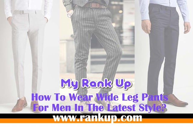 How To Wear Wide Leg Pants For Men In The Latest Style?
