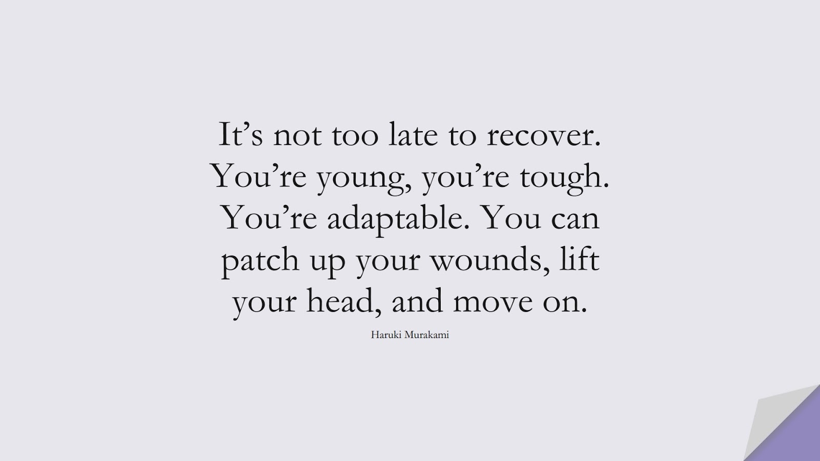 It's not too late to recover. You're young, you're tough. You're adaptable. You can patch up your wounds, lift your head, and move on. (Haruki Murakami);  #EncouragingQuotes