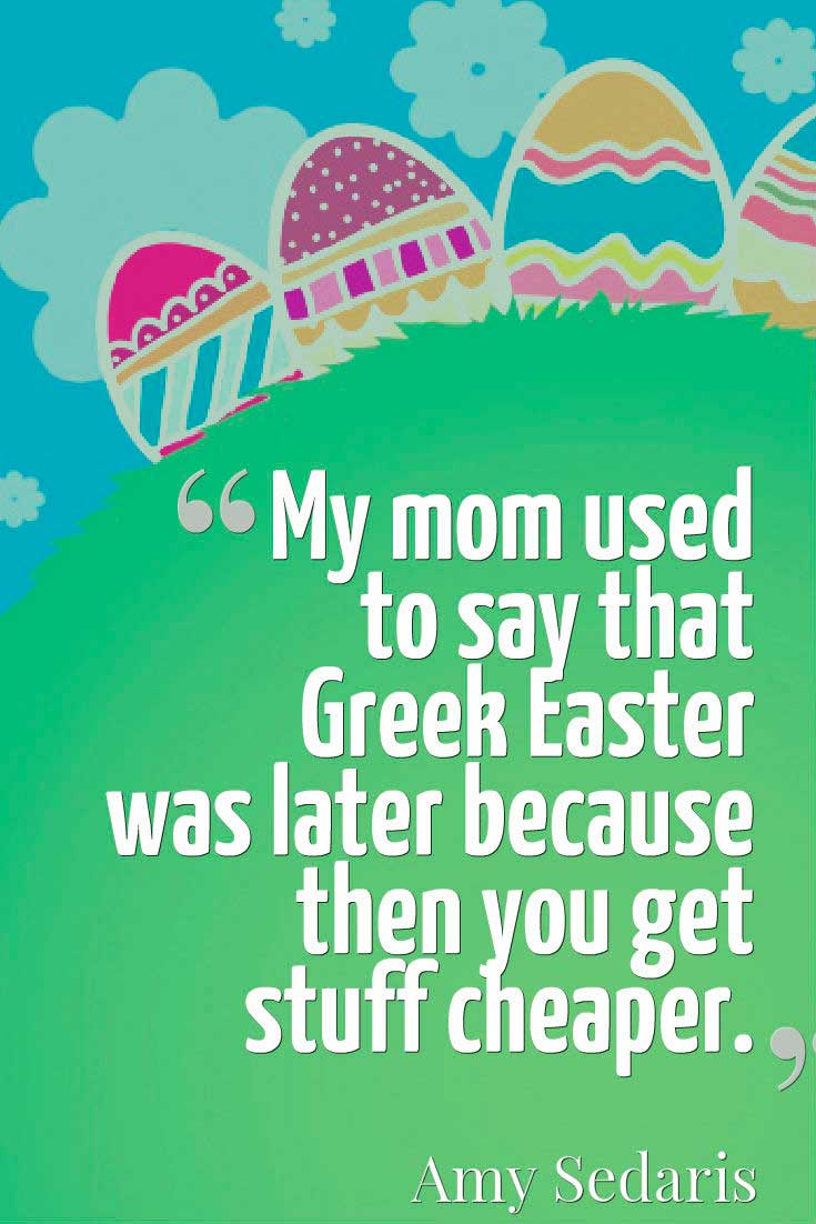 Inspiring Easter Quote, My mom used to say that Greek Easter was later because then you get stuff cheaper. ― Amy Sedaris