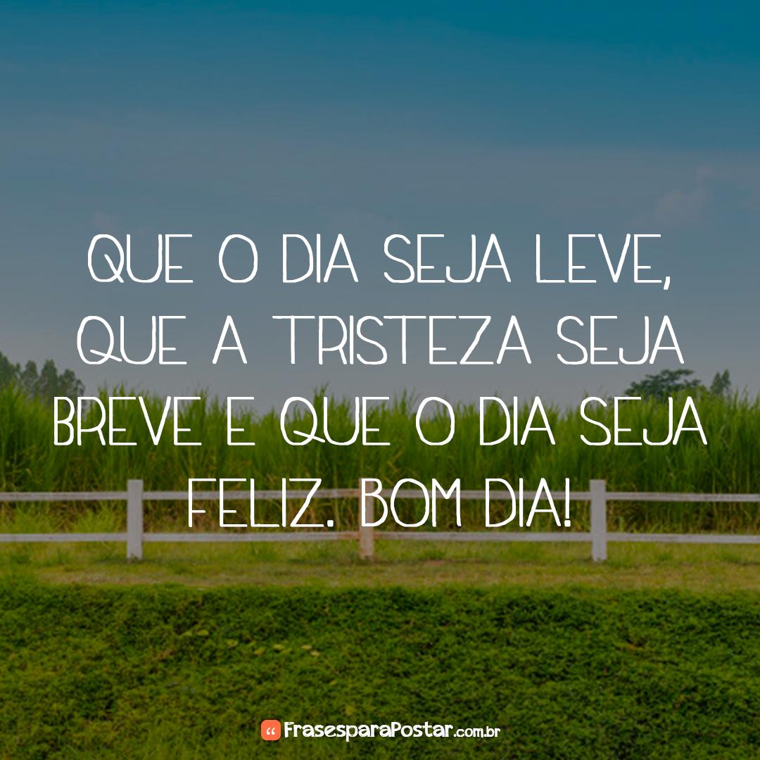 Que o dia seja leve, que a tristeza seja breve e que o dia seja feliz. Bom dia!