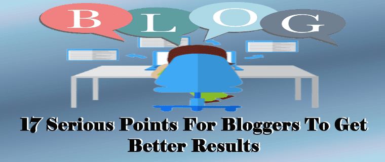 17 Serious Points For Bloggers To Get Better Results
