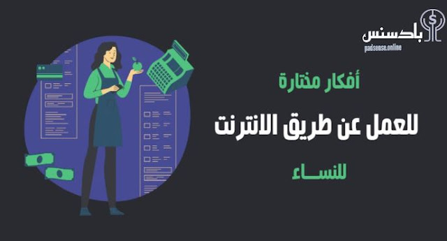 العمل عن طريق الانترنت للنساء 2021 ( ما افضل افكار العمل عن طريق الانترنت )
