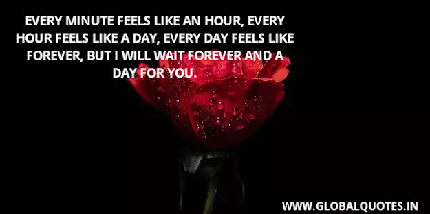 Every minute feels like an hour, every hour feels like a day, every day feels like forever, but I will wait forever and a day for you