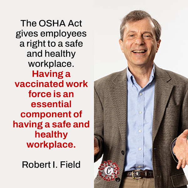 The OSHA Act gives employees a right to a safe and healthy workplace. Having a vaccinated work force is an essential component of having a safe and healthy workplace. — Robert I. Field