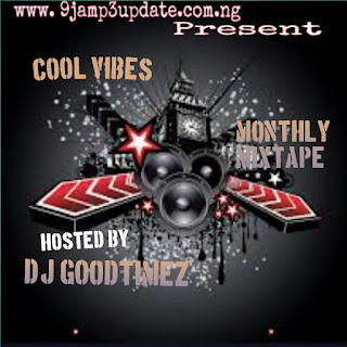 [Mixtape] 9jaMp3Update Ft DJ Goodtimez_-_Cool Vibes Mixtape Monthly Edition