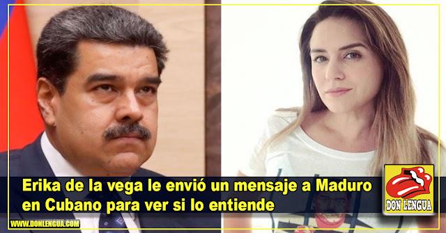 Erika de la vega le envió un mensaje a Maduro en Cubano para ver si lo entiende