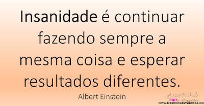 Insanidade é continuar fazendo sempre a mesma coisa e esperar resultados diferentes. Albert Einstein