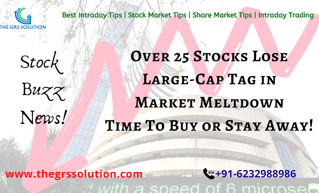 Over 25 stocks lose large-cap tag in market meltdown; time to buy or stay away! The GRS Solution | Best Stock Trading Services Provider RSS Feed THE GRS SOLUTION | BEST STOCK TRADING SERVICES PROVIDER RSS FEED | THE-GRS-SOLUTION.BLOGSPOT.COM BUSINESS EDUCRATSWEB