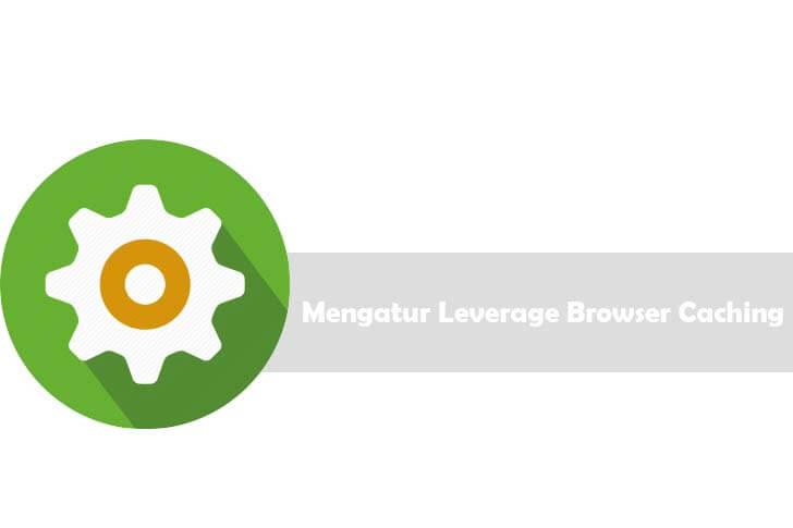 Cara Mengatur Leverage Browser Caching Dengan Mudah