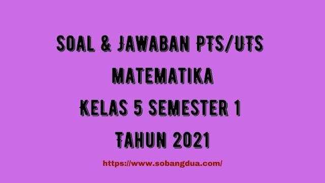 Soal & Jawaban PTS/UTS MATEMATIKA Kelas 5 Semester 1 Tahun 2021