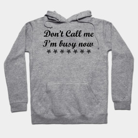 Don't call me, I am busy now t-shirts.
