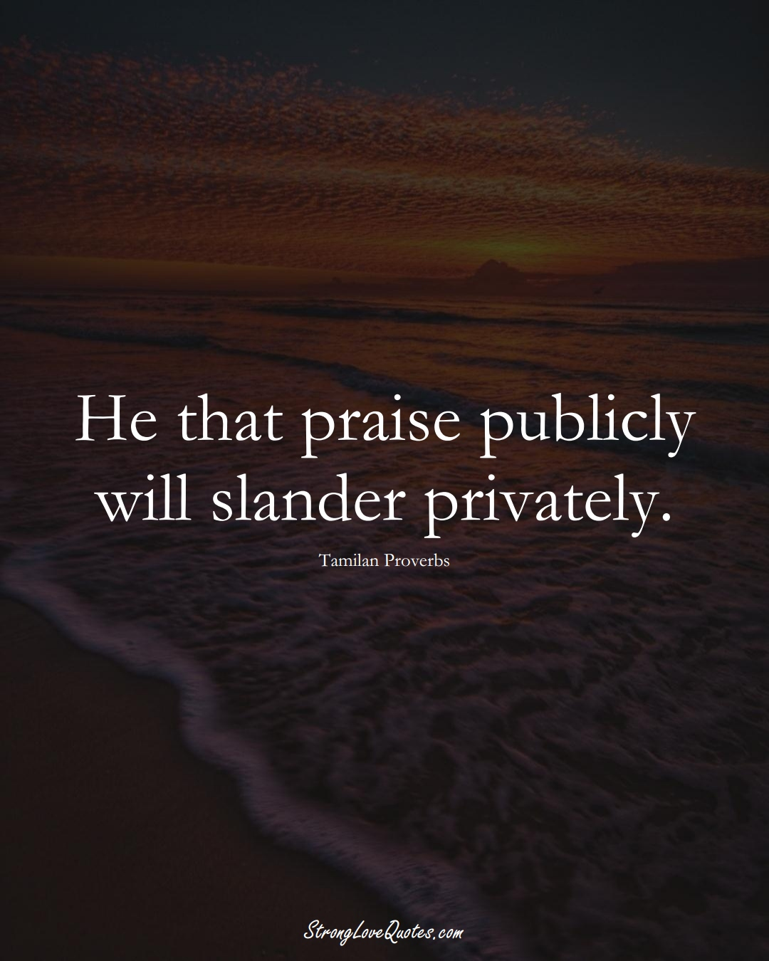 He that praise publicly will slander privately. (Tamilan Sayings);  #aVarietyofCulturesSayings