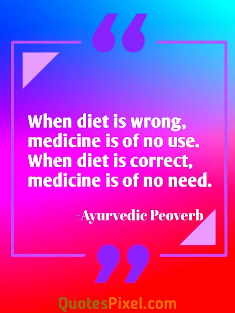"""When diet is wrong, medicine is of no use. When diet is correct, medicine is of no need.""-Ayurvedic Peoverb"