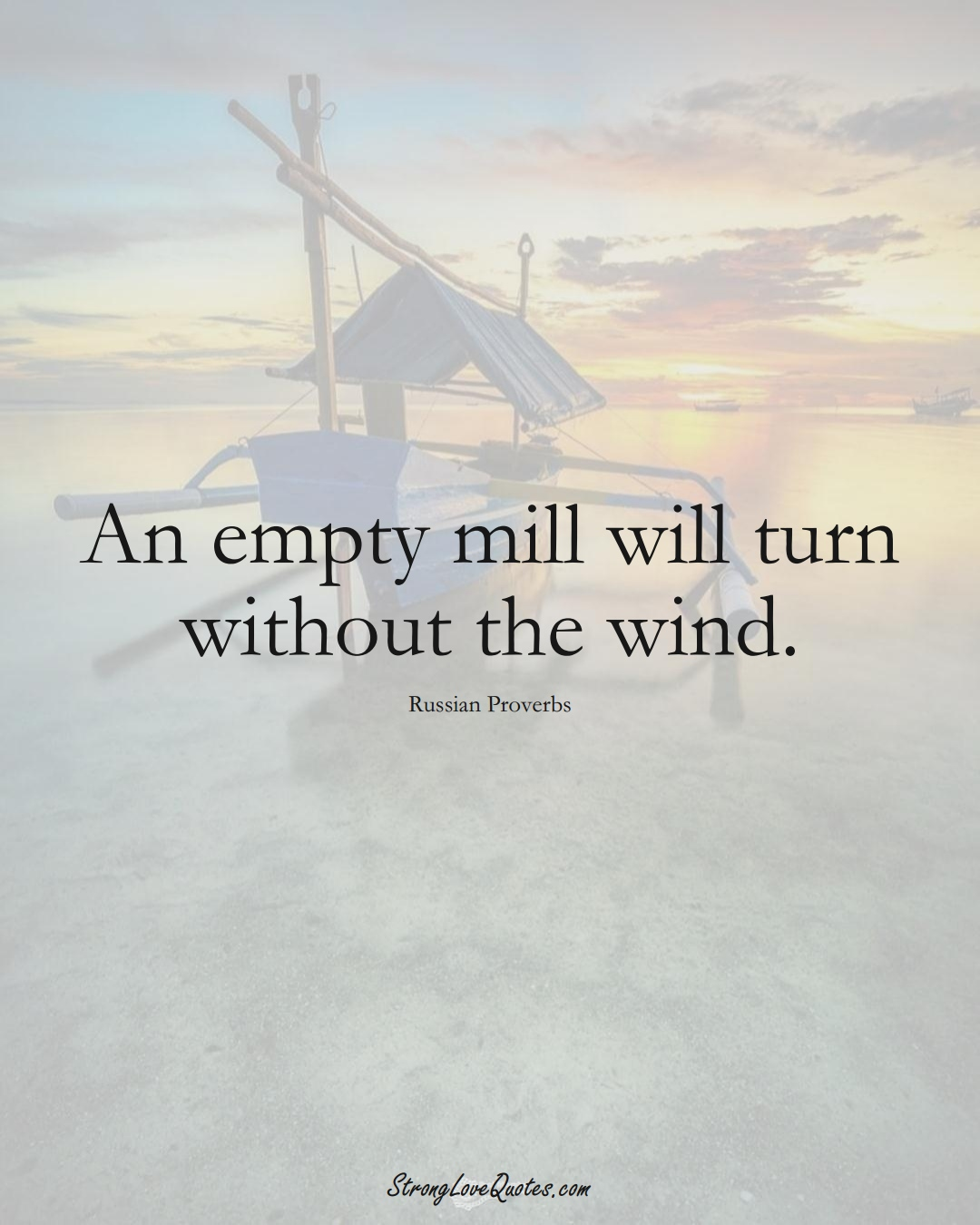 An empty mill will turn without the wind. (Russian Sayings);  #AsianSayings
