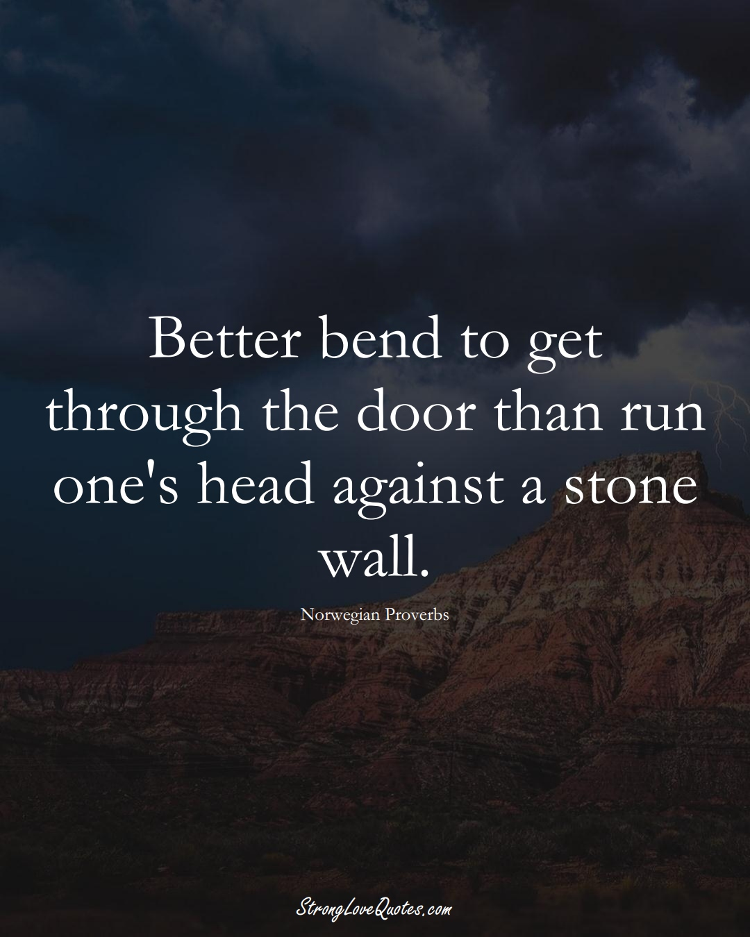 Better bend to get through the door than run one's head against a stone wall. (Norwegian Sayings);  #EuropeanSayings