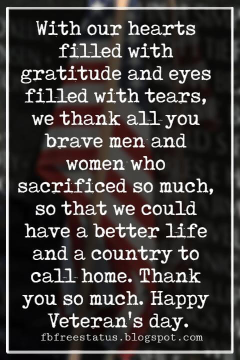 Veterans Day Quotes, Veterans Day Messages, With our hearts filled with gratitude and eyes filled with tears, we thank all you brave men and women who sacrificed so much, so that we could have a better life and a country to call home. Thank you so much. Happy Veteran's day.
