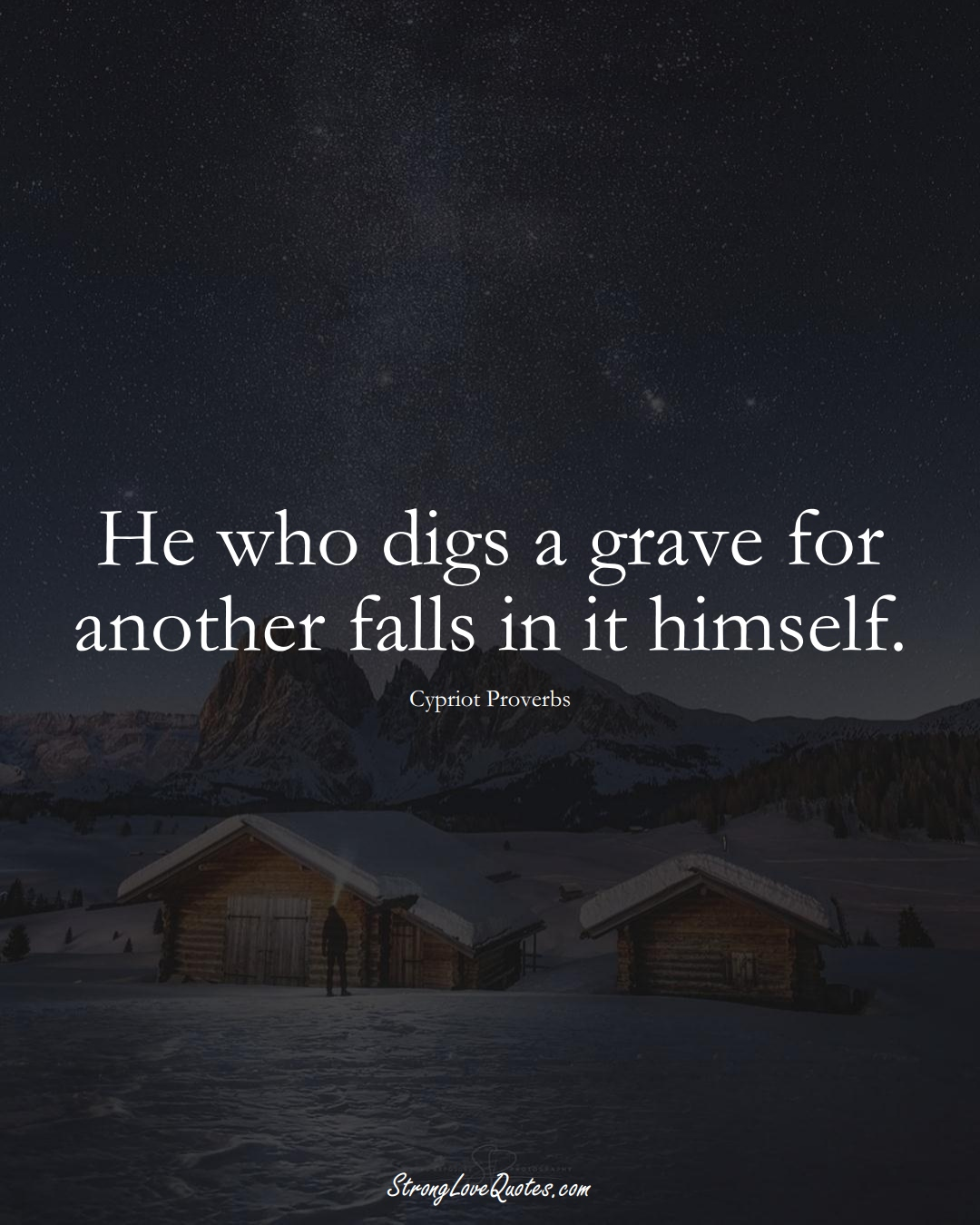 He who digs a grave for another falls in it himself. (Cypriot Sayings);  #MiddleEasternSayings