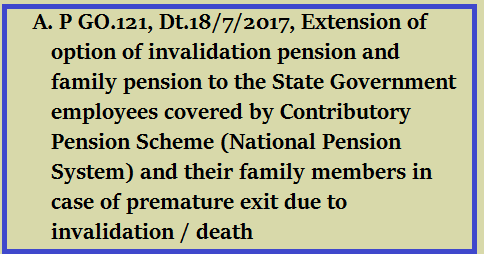 GO.121, Dt.18/7/2017, Extension of option of invalidation pension and family pension to the State Government employees covered by Contributory Pension Scheme (National Pension System) and their family members in case of premature exit due to invalidation / death/2017/07/go121-extension-of-option-of-invalidation-pension--family-pension-to-state-government-employees-cps-nps.html