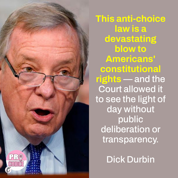 This anti-choice law is a devastating blow to Americans' constitutional rights — and the Court allowed it to see the light of day without public deliberation or transparency. — Sen. Dick Durbin