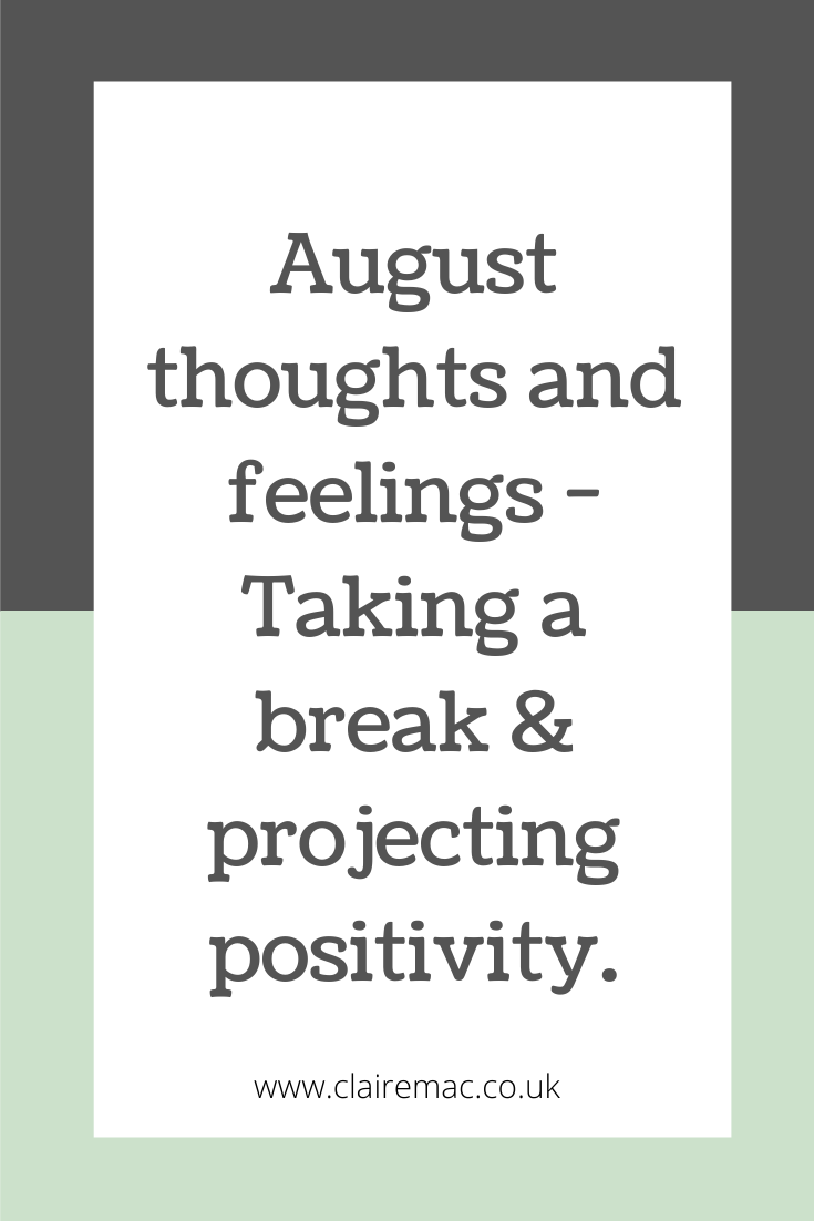 August thoughts and feelings. Taking a break and projecting positivity.