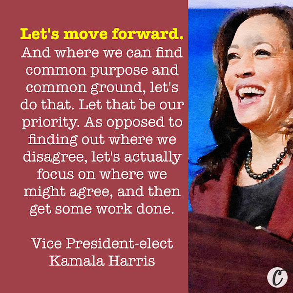 Let's move forward. And where we can find common purpose and common ground, let's do that. Let that be our priority. As opposed to finding out where we disagree, let's actually focus on where we might agree, and then get some work done. — Vice President-elect Kamala Harris