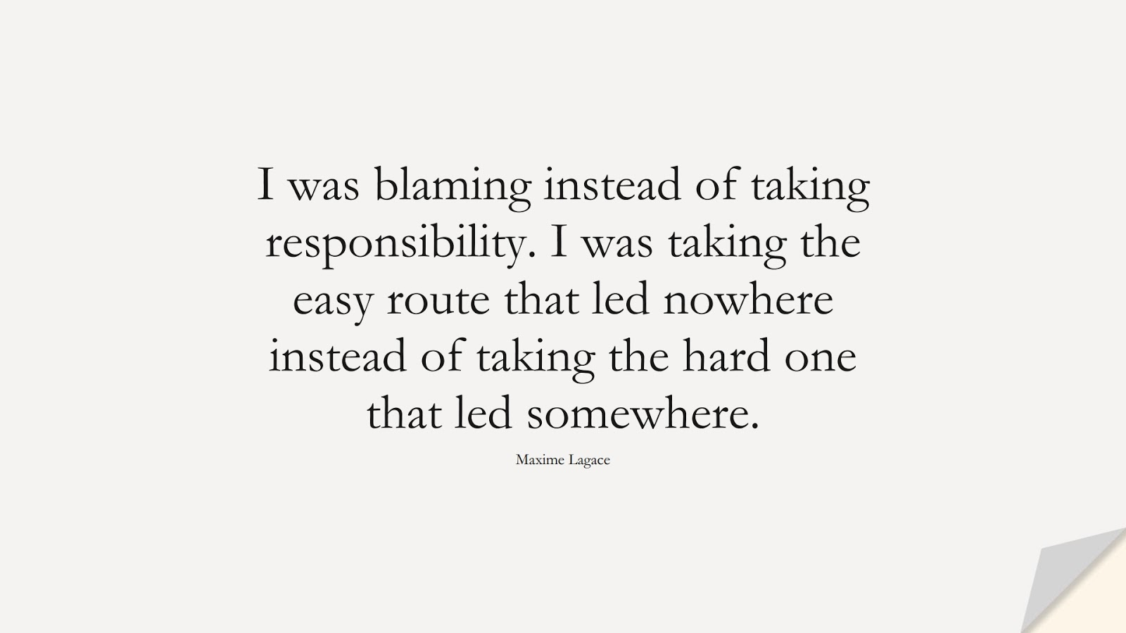I was blaming instead of taking responsibility. I was taking the easy route that led nowhere instead of taking the hard one that led somewhere. (Maxime Lagace);  #DepressionQuotes