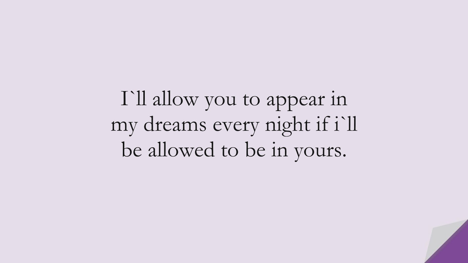 I`ll allow you to appear in my dreams every night if i`ll be allowed to be in yours.FALSE