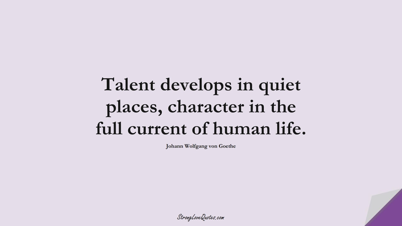 Talent develops in quiet places, character in the full current of human life. (Johann Wolfgang von Goethe);  #EducationQuotes