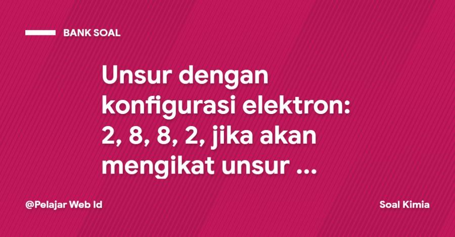 Unsur dengan konfigurasi elektron: 2, 8, 8, 2, jika akan mengikat unsur lain untuk membentuk senyawa, maka langkah terbaik dengan …