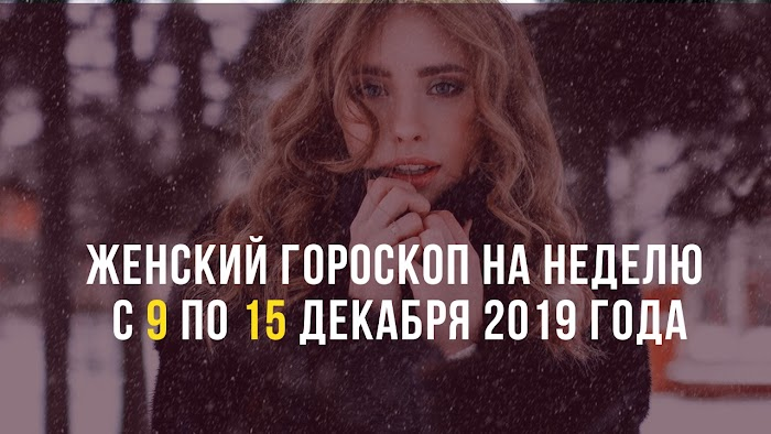 Женский гороскоп на неделю с 9 по 15 декабря 2019 года