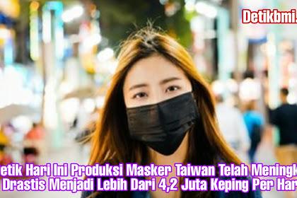 Detik Hari Ini Produksi Masker Taiwan Telah Meningkat Drastis Menjadi Lebih Dari 4,2 Juta Keping Per Hari