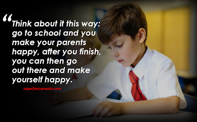 Think about it this way: go to school and you make your parents happy, after you finish, you can then go out there and make yourself happy.