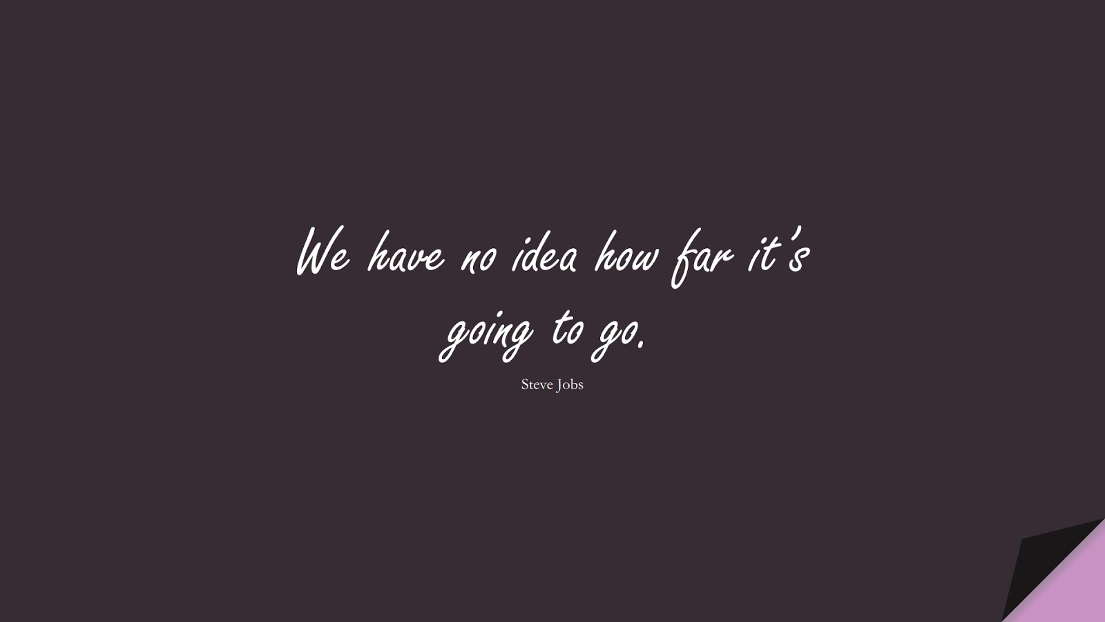 We have no idea how far it's going to go. (Steve Jobs);  #SteveJobsQuotes