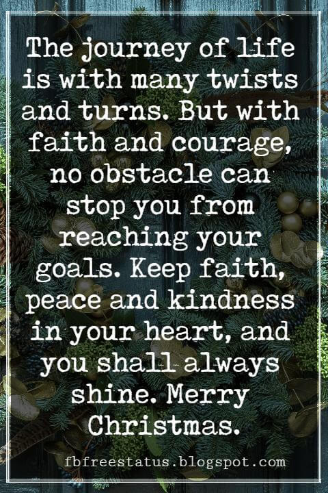 Merry Christmas Messages, The journey of life is with many twists and turns. But with faith and courage, no obstacle can stop you from reaching your goals. Keep faith, peace and kindness in your heart, and you shall always shine. Merry Christmas.