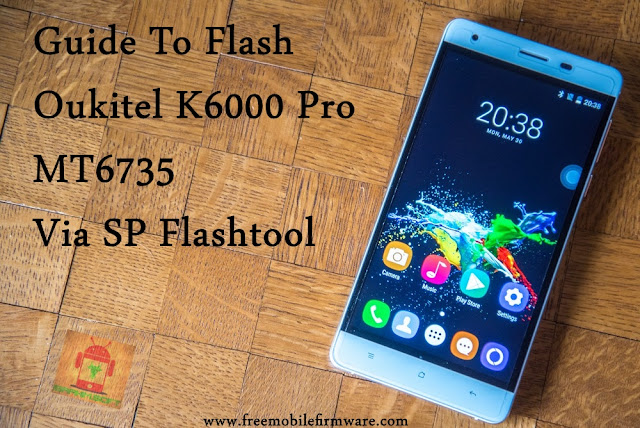 Flash OUKITEL K6000 Pro MT6735 Marshmallow 6.0 Tested Free Firmware Using Mtk Flashtool