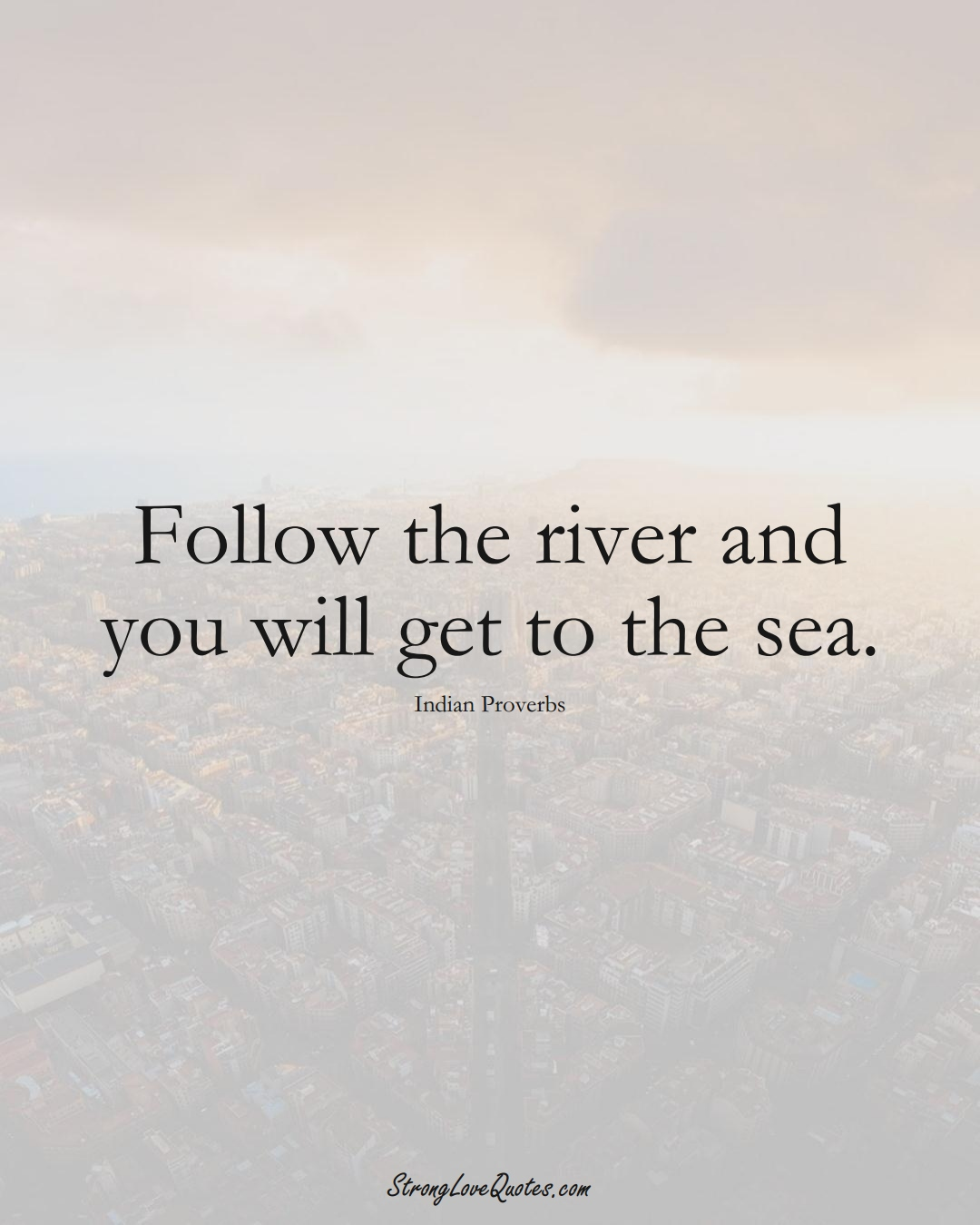 Follow the river and you will get to the sea. (Indian Sayings);  #AsianSayings