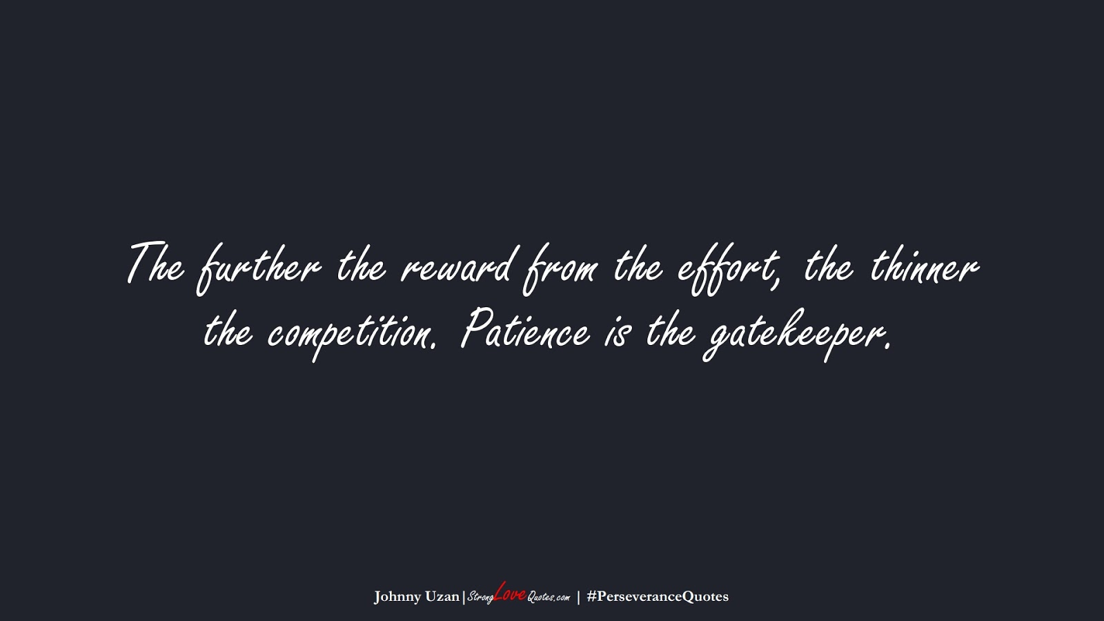 The further the reward from the effort, the thinner the competition. Patience is the gatekeeper. (Johnny Uzan);  #PerseveranceQuotes