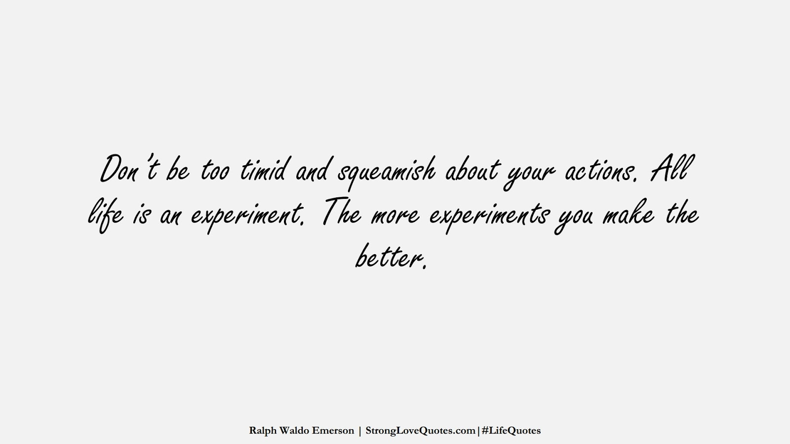 Don't be too timid and squeamish about your actions. All life is an experiment. The more experiments you make the better. (Ralph Waldo Emerson);  #LifeQuotes