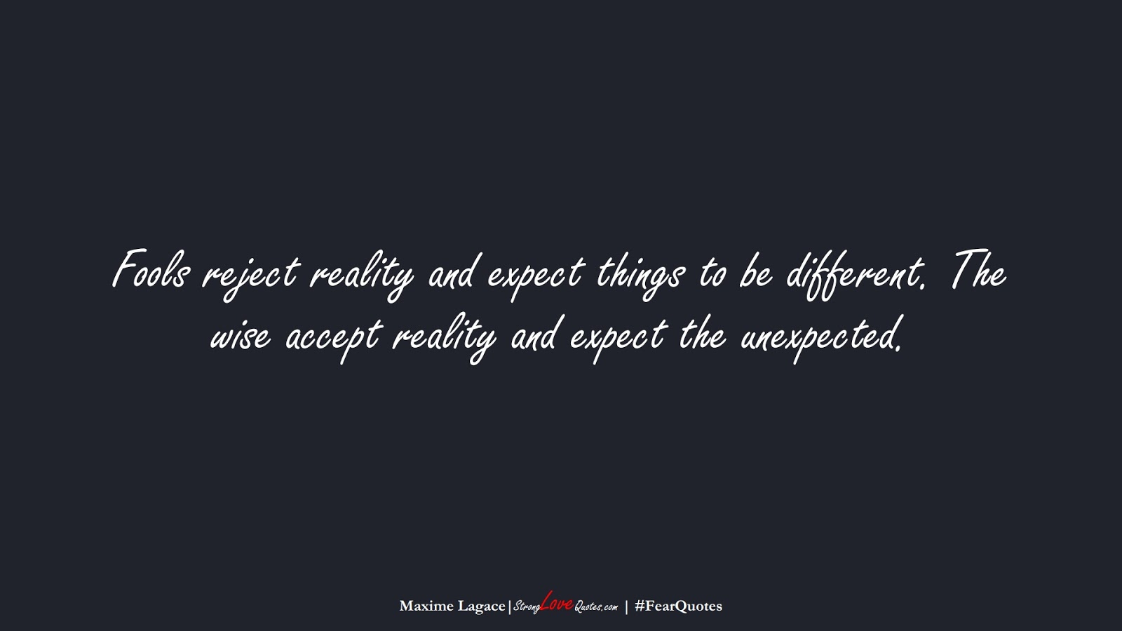 Fools reject reality and expect things to be different. The wise accept reality and expect the unexpected. (Maxime Lagace);  #FearQuotes