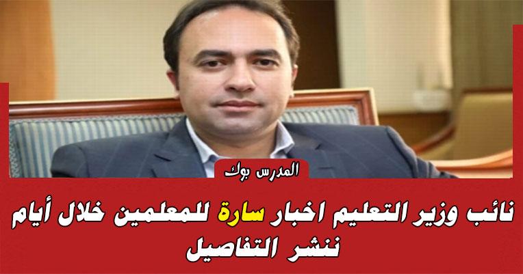 نائب وزير التعليم اخبار سارة للمعلمين خلال أيام ننشر التفاصيل