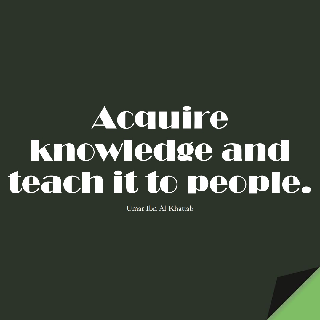 Acquire knowledge and teach it to people. (Umar Ibn Al-Khattab);  #UmarQuotes