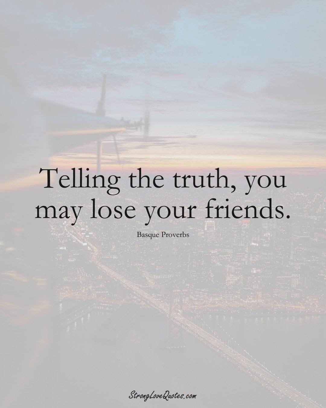 Telling the truth, you may lose your friends. (Basque Sayings);  #EuropeanSayings
