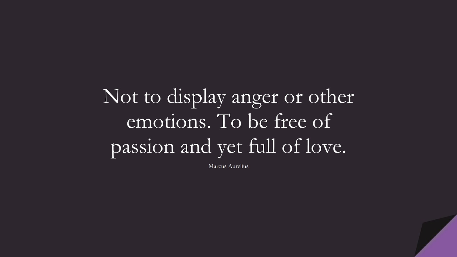 Not to display anger or other emotions. To be free of passion and yet full of love. (Marcus Aurelius);  #StoicQuotes
