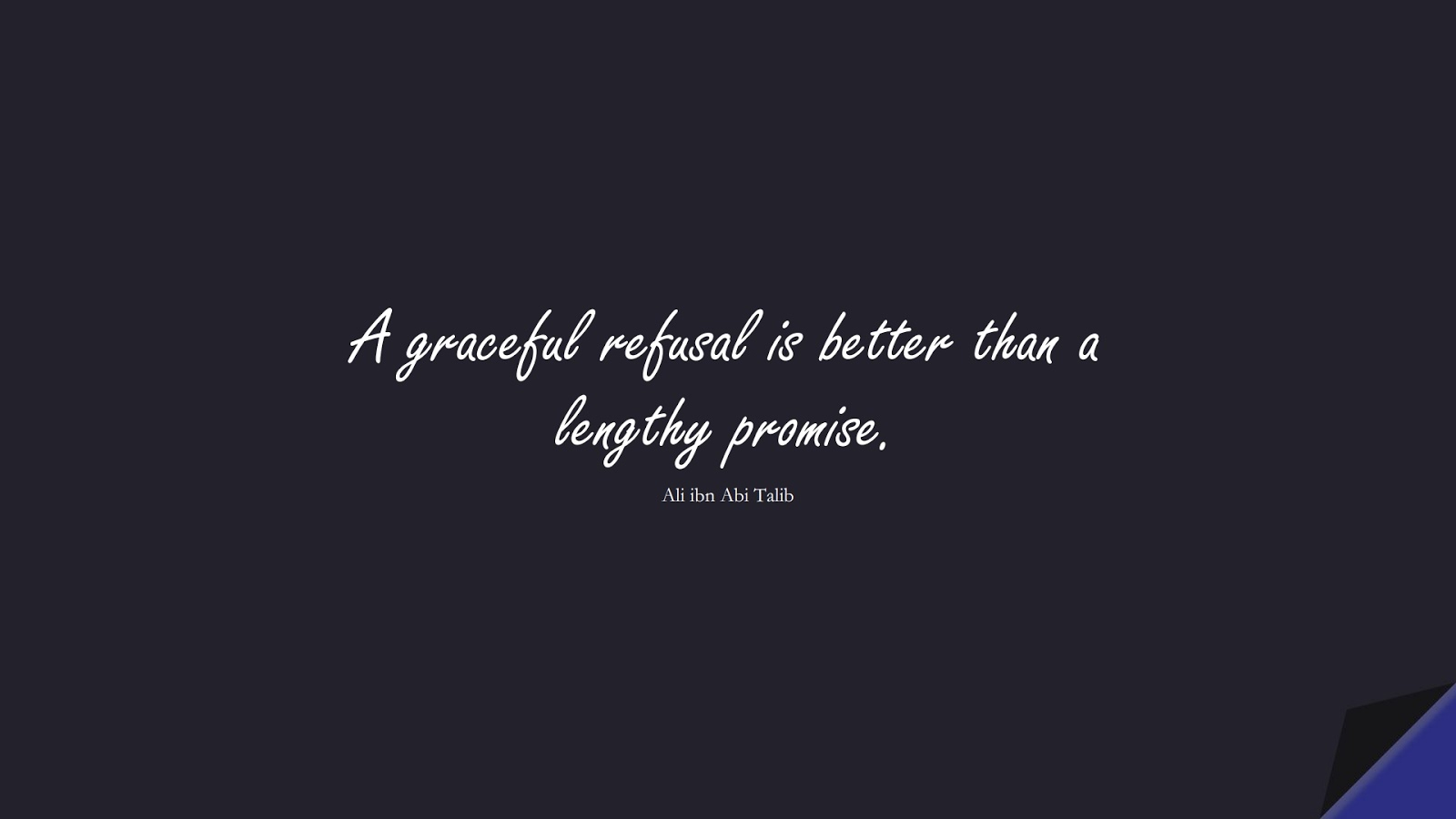 A graceful refusal is better than a lengthy promise. (Ali ibn Abi Talib);  #AliQuotes