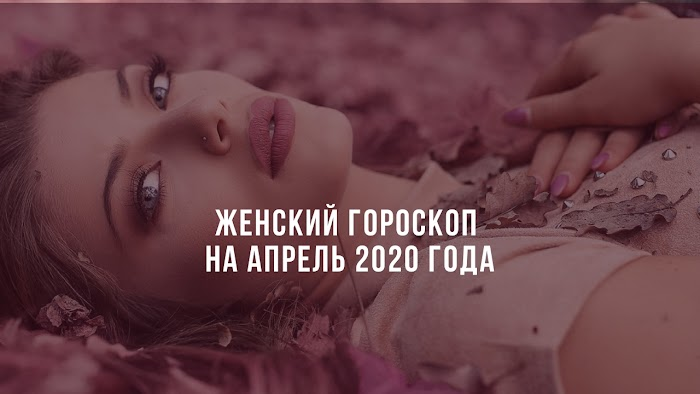 Женский гороскоп на апрель 2020 года