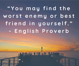 """""""You may find the worst enemy or best friend in yourself.""""- English Proverb"""