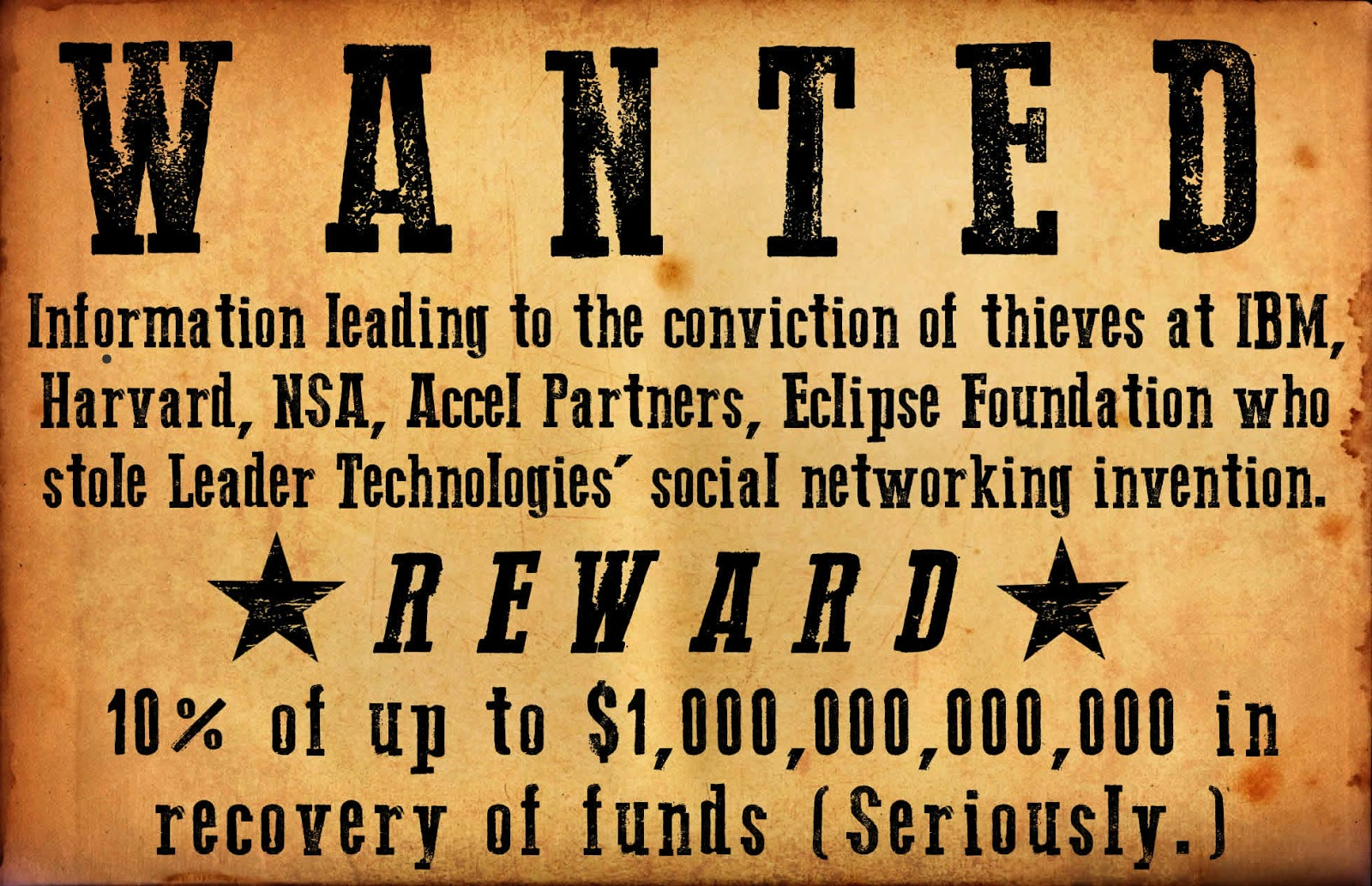 WANTED: Information leading to the conviction of thieves at IBM, Harvard, NSA, Accel Partners, Eclipse Foundation who stole Leader Technologies' social networking invention. REWARD: 10% of up to $1 trillion in recovery of funds (Seriously.)