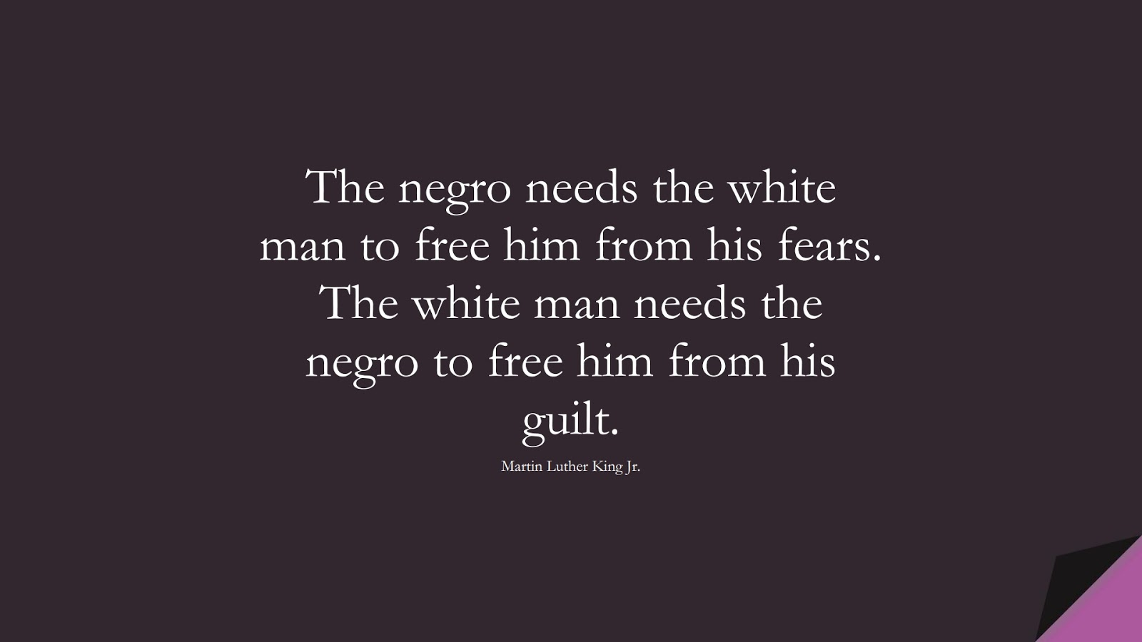 The negro needs the white man to free him from his fears. The white man needs the negro to free him from his guilt. (Martin Luther King Jr.);  #MartinLutherKingJrQuotes
