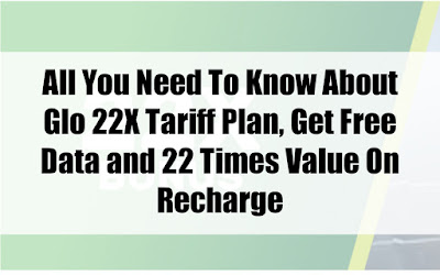 All You Need To Know About Glo 22X Tariff Plan, Get Free Data and 22 Times Value On Recharge