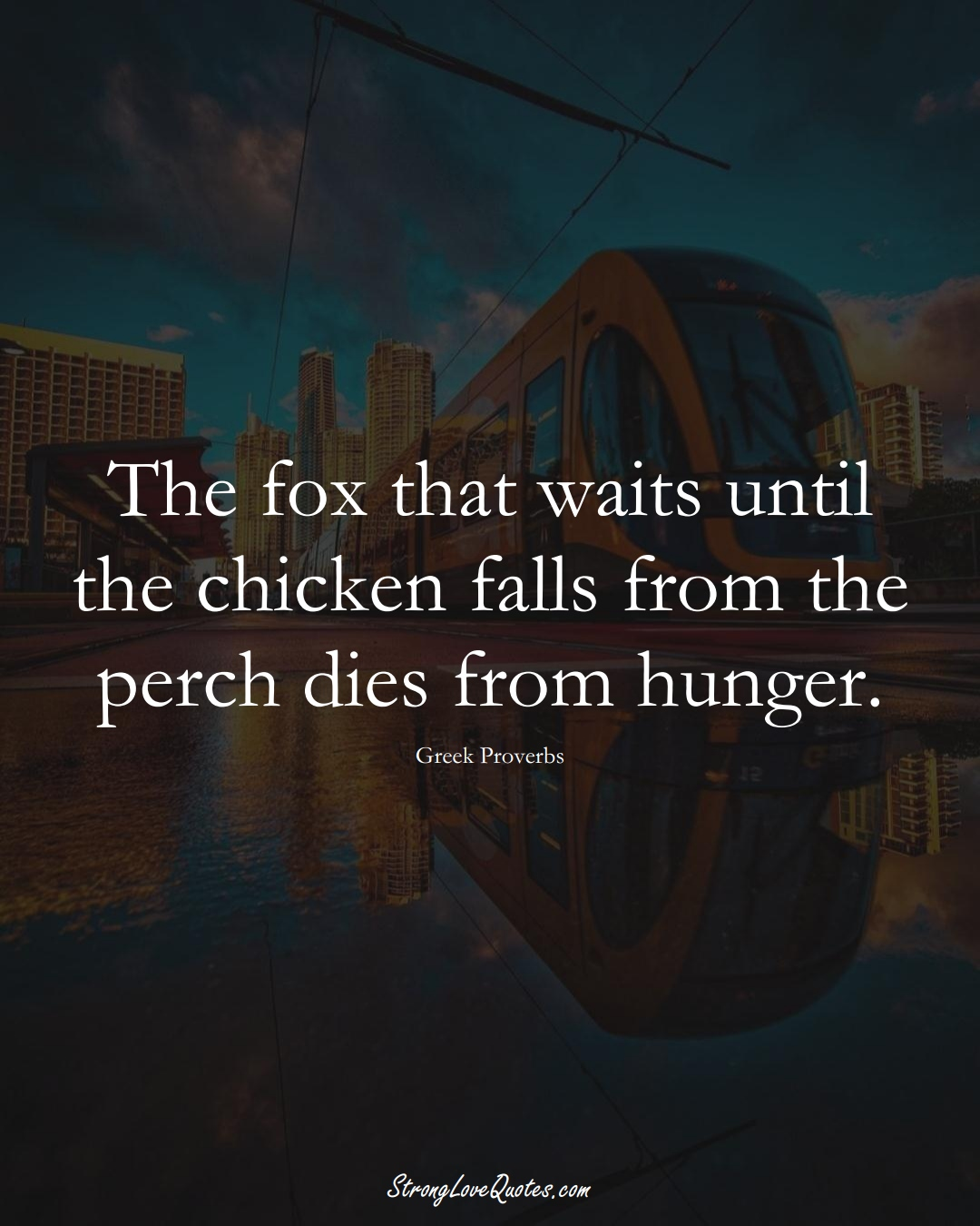 The fox that waits until the chicken falls from the perch dies from hunger. (Greek Sayings);  #EuropeanSayings